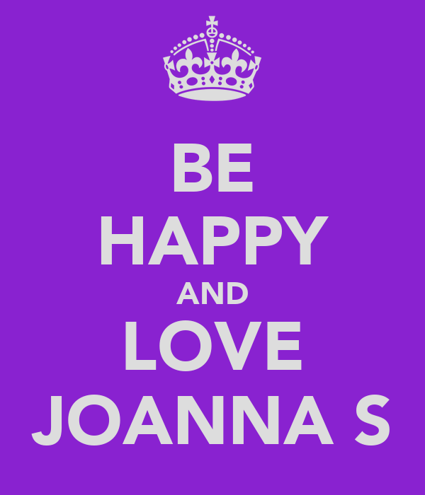 BE HAPPY AND LOVE JOANNA S