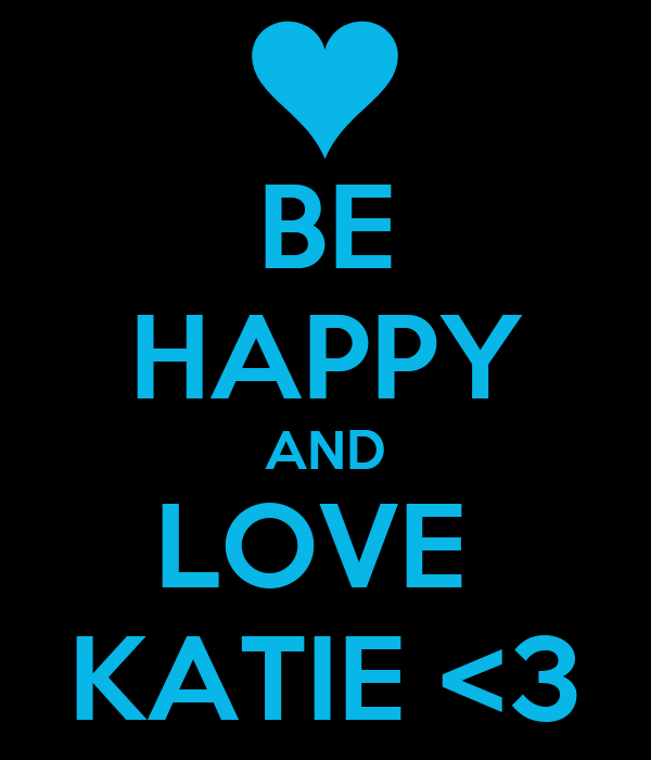 BE HAPPY AND LOVE  KATIE <3