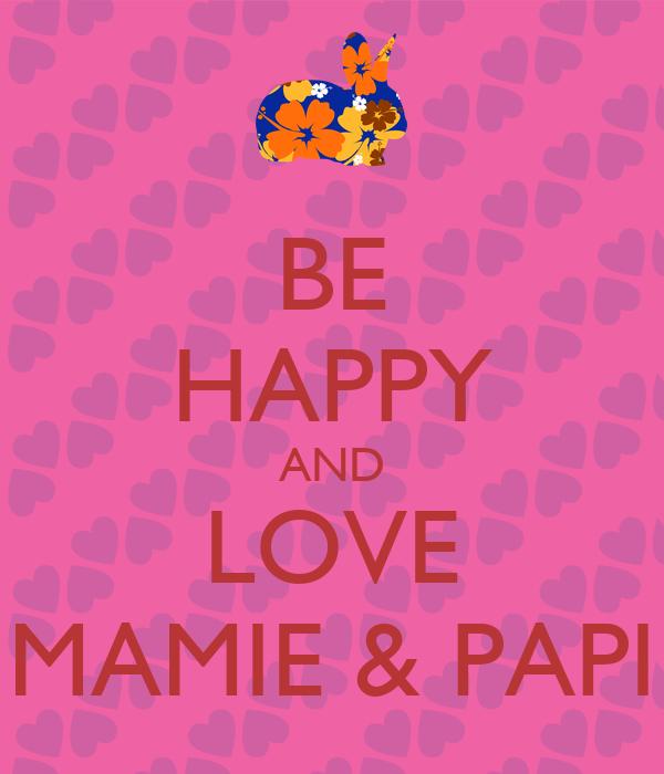BE HAPPY AND LOVE MAMIE & PAPI