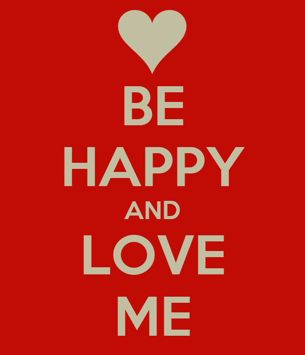 BE HAPPY AND LOVE ME