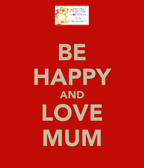 BE HAPPY AND LOVE MUM