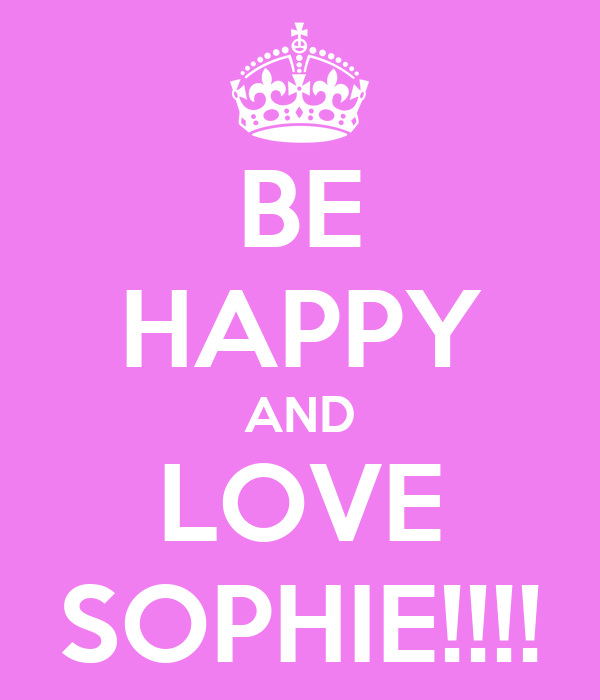 BE HAPPY AND LOVE SOPHIE!!!!