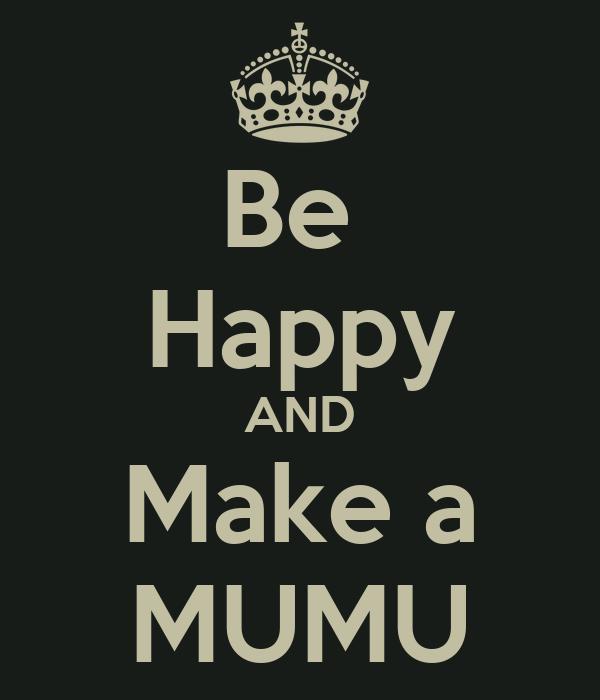 Be  Happy AND Make a MUMU