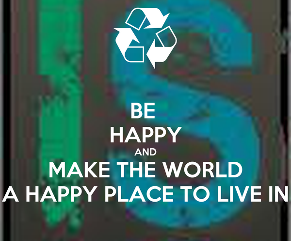 BE  HAPPY AND MAKE THE WORLD A HAPPY PLACE TO LIVE IN