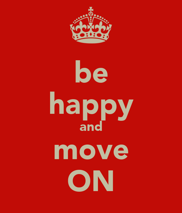 be happy and move ON