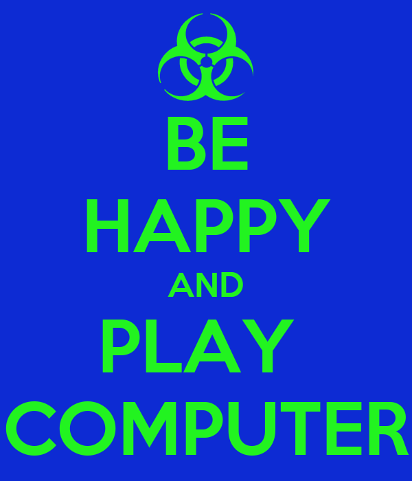 BE HAPPY AND PLAY  COMPUTER