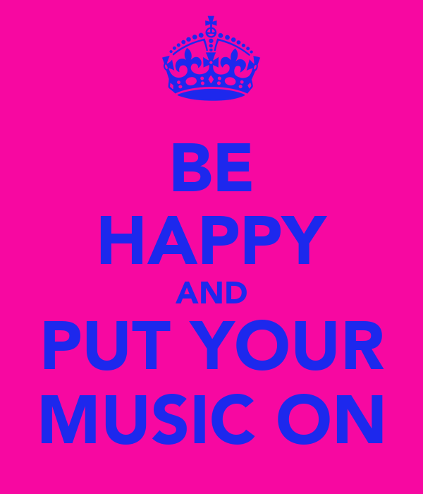 BE HAPPY AND PUT YOUR MUSIC ON