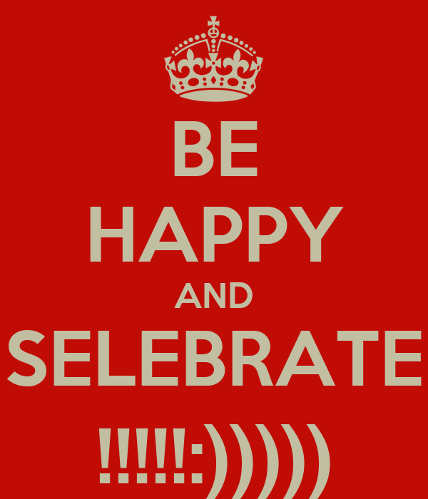 BE HAPPY AND SELEBRATE !!!!!:)))))