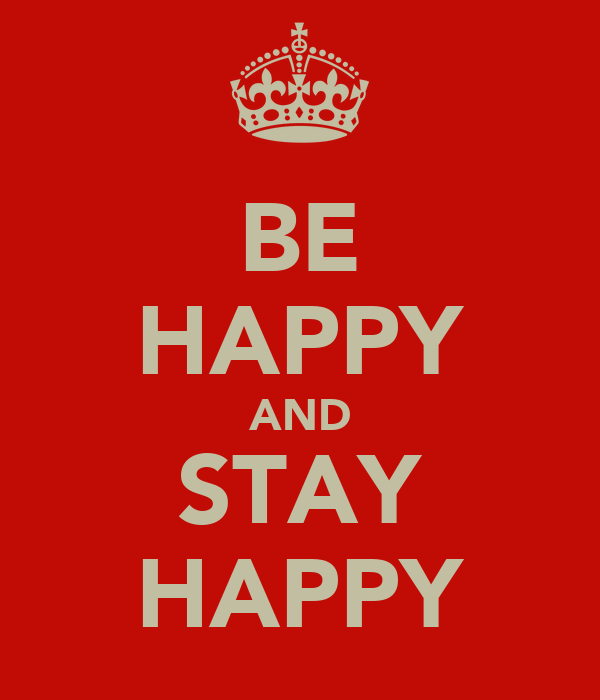 BE HAPPY AND STAY HAPPY