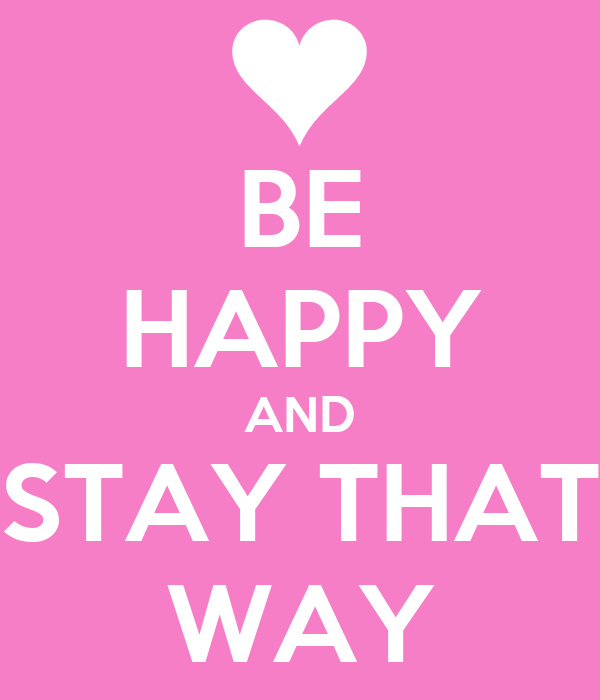 BE HAPPY AND STAY THAT WAY