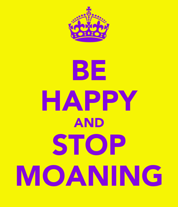 BE HAPPY AND STOP MOANING