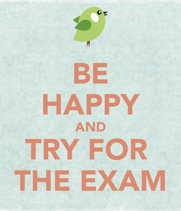 BE HAPPY AND TRY FOR  THE EXAM
