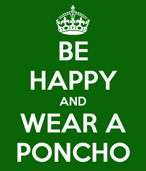 BE HAPPY AND WEAR A PONCHO