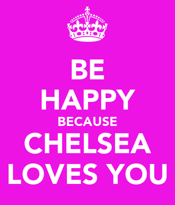 BE HAPPY BECAUSE CHELSEA LOVES YOU