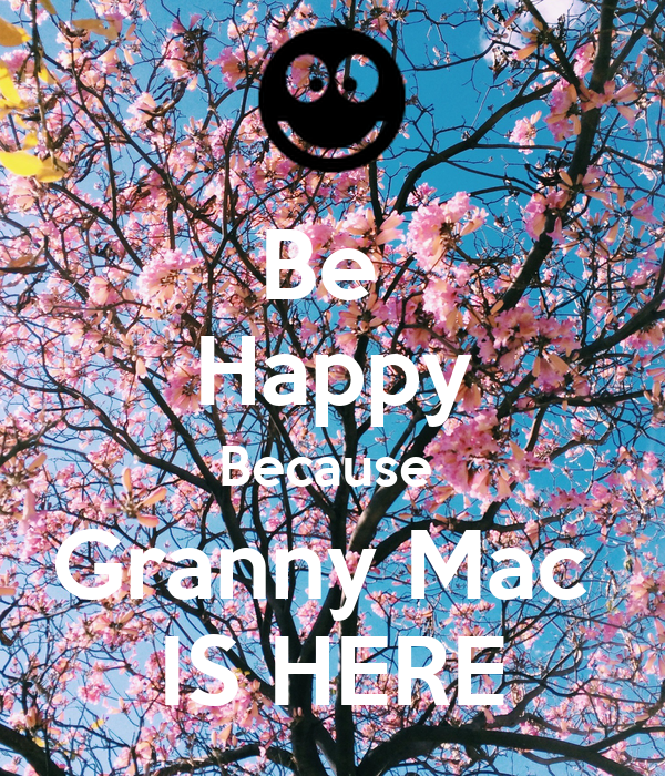 Be  Happy Because  Granny Mac  IS HERE