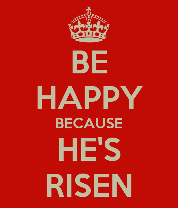 BE HAPPY BECAUSE HE'S RISEN