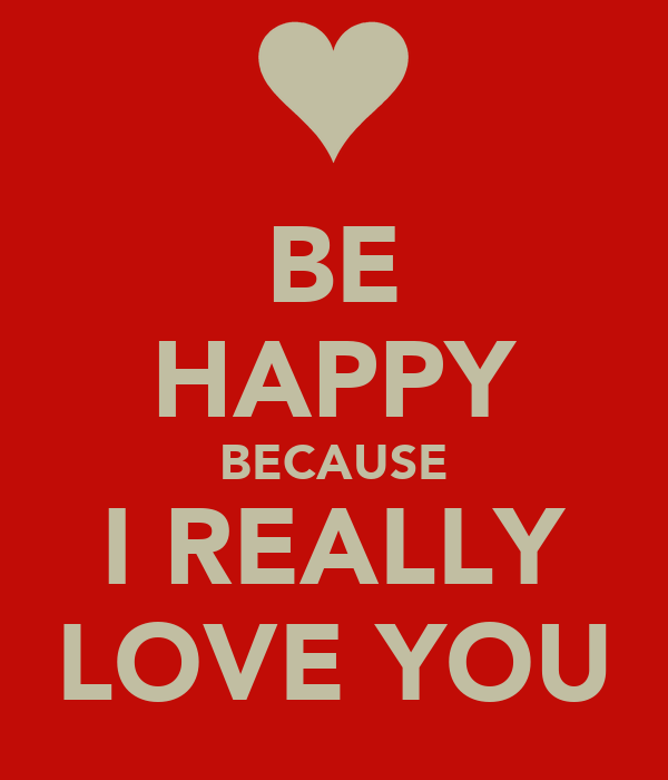 BE HAPPY BECAUSE I REALLY LOVE YOU