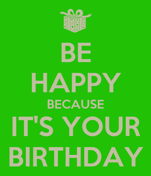 BE HAPPY BECAUSE IT'S YOUR BIRTHDAY