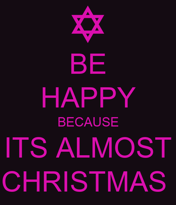BE HAPPY BECAUSE ITS ALMOST CHRISTMAS