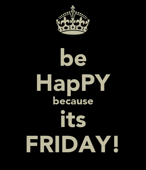 be HapPY because its FRIDAY!
