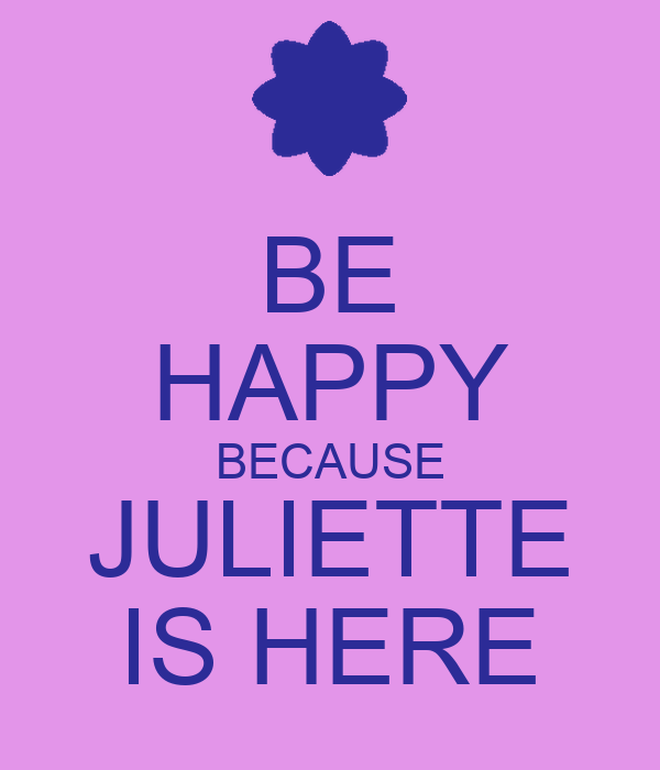 BE HAPPY BECAUSE JULIETTE IS HERE