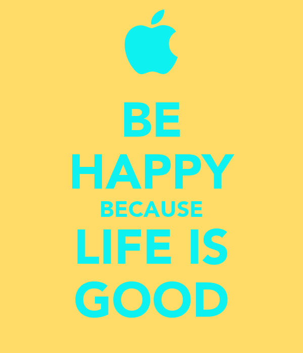 BE HAPPY BECAUSE LIFE IS GOOD