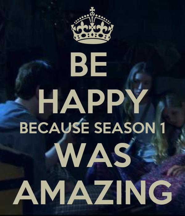 BE  HAPPY BECAUSE SEASON 1 WAS AMAZING