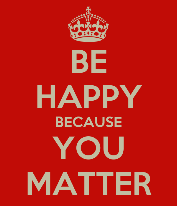 BE HAPPY BECAUSE YOU MATTER