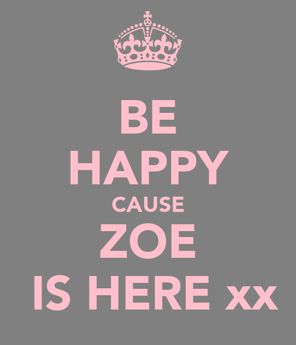 BE HAPPY CAUSE ZOE  IS HERE xx