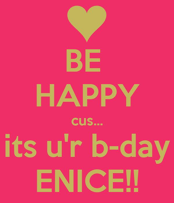 BE  HAPPY cus... its u'r b-day ENICE!!