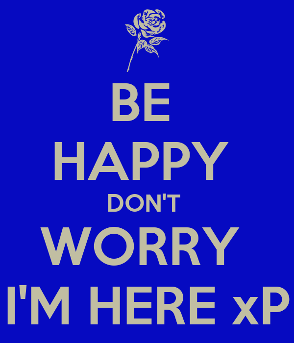 BE  HAPPY  DON'T  WORRY  I'M HERE xP