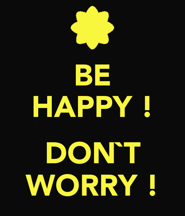 BE HAPPY !  DON`T WORRY !