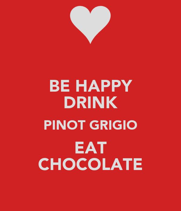 BE HAPPY DRINK PINOT GRIGIO EAT CHOCOLATE