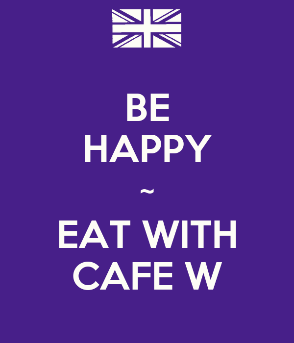 BE HAPPY ~ EAT WITH CAFE W