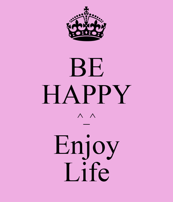 BE HAPPY ^_^ Enjoy Life