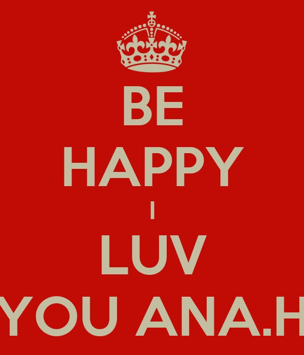 BE HAPPY I LUV YOU ANA.H