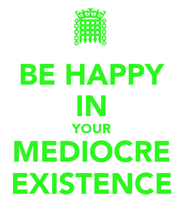 BE HAPPY IN YOUR MEDIOCRE EXISTENCE