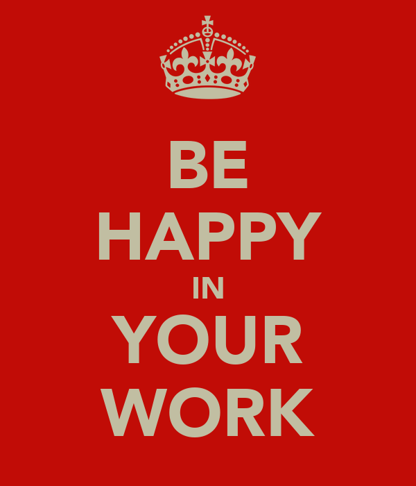 BE HAPPY IN YOUR WORK