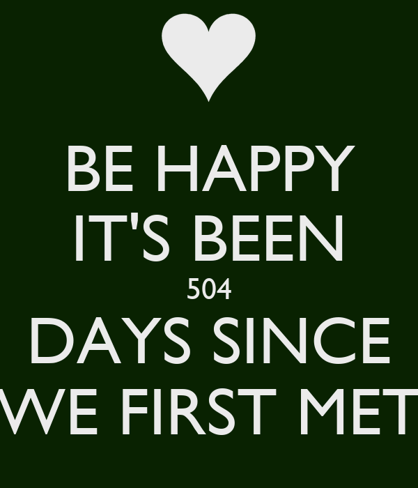 BE HAPPY IT'S BEEN 504 DAYS SINCE WE FIRST MET