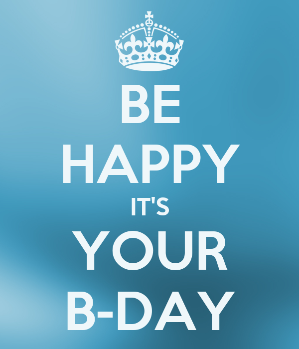 BE HAPPY IT'S YOUR B-DAY