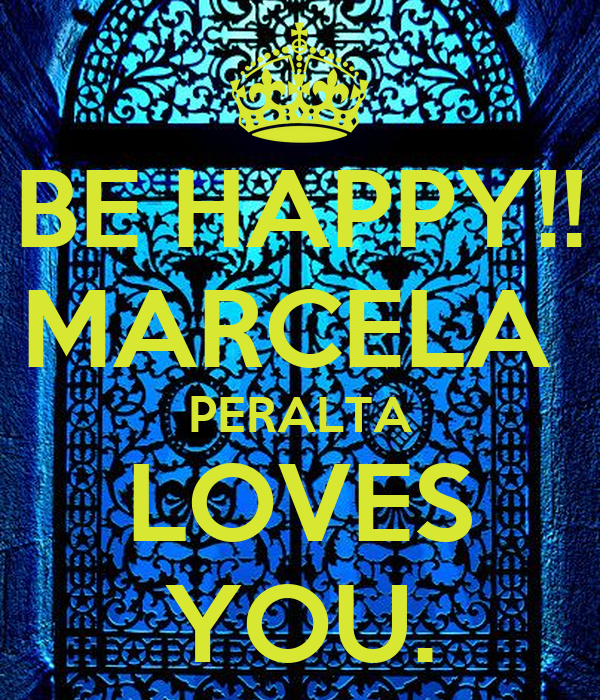 BE HAPPY!! MARCELA  PERALTA LOVES YOU.