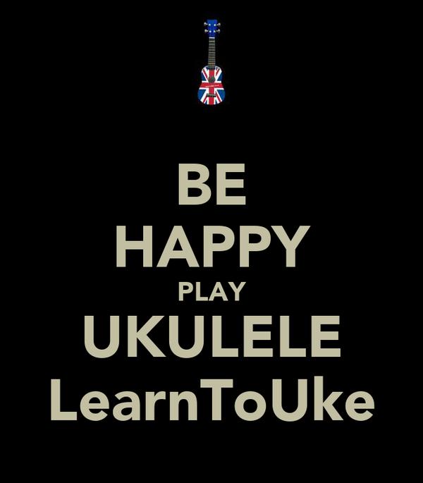 BE HAPPY PLAY UKULELE LearnToUke
