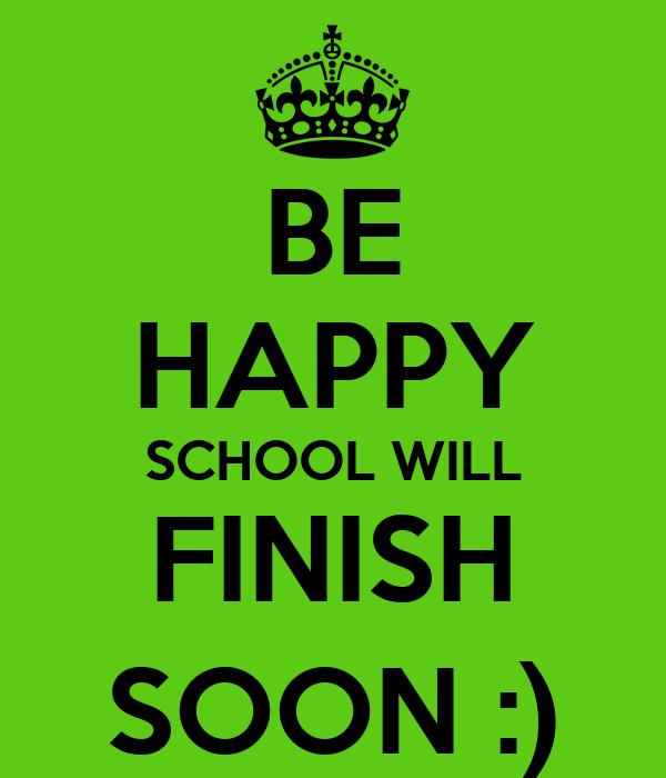 BE HAPPY SCHOOL WILL FINISH SOON :)