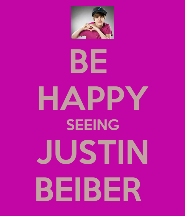 BE  HAPPY SEEING JUSTIN BEIBER