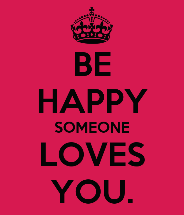 BE HAPPY SOMEONE LOVES YOU.
