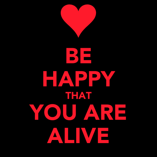 BE HAPPY THAT YOU ARE ALIVE