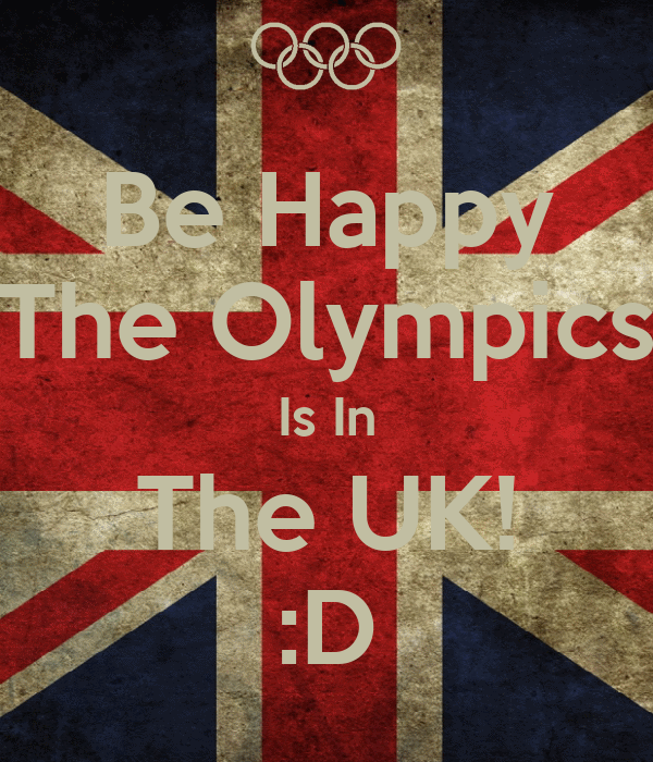 Be Happy The Olympics Is In The UK! :D