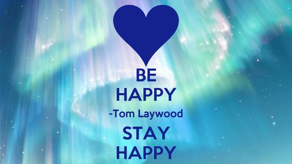 BE HAPPY -Tom Laywood STAY HAPPY