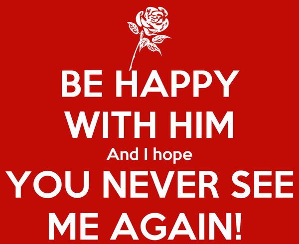 BE HAPPY WITH HIM And I hope YOU NEVER SEE ME AGAIN!