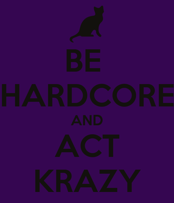BE  HARDCORE AND ACT KRAZY